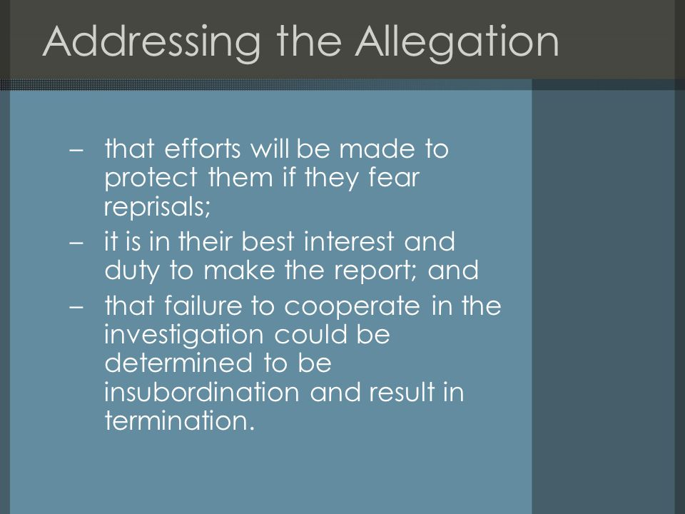 Addressing the Allegation –that efforts will be made to protect them if they fear reprisals; –it is in their best interest and duty to make the report; and –that failure to cooperate in the investigation could be determined to be insubordination and result in termination.