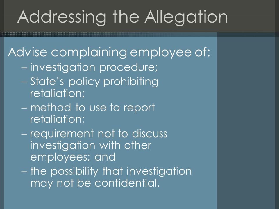 Addressing the Allegation Advise complaining employee of: –investigation procedure; –State's policy prohibiting retaliation; –method to use to report retaliation; –requirement not to discuss investigation with other employees; and –the possibility that investigation may not be confidential.