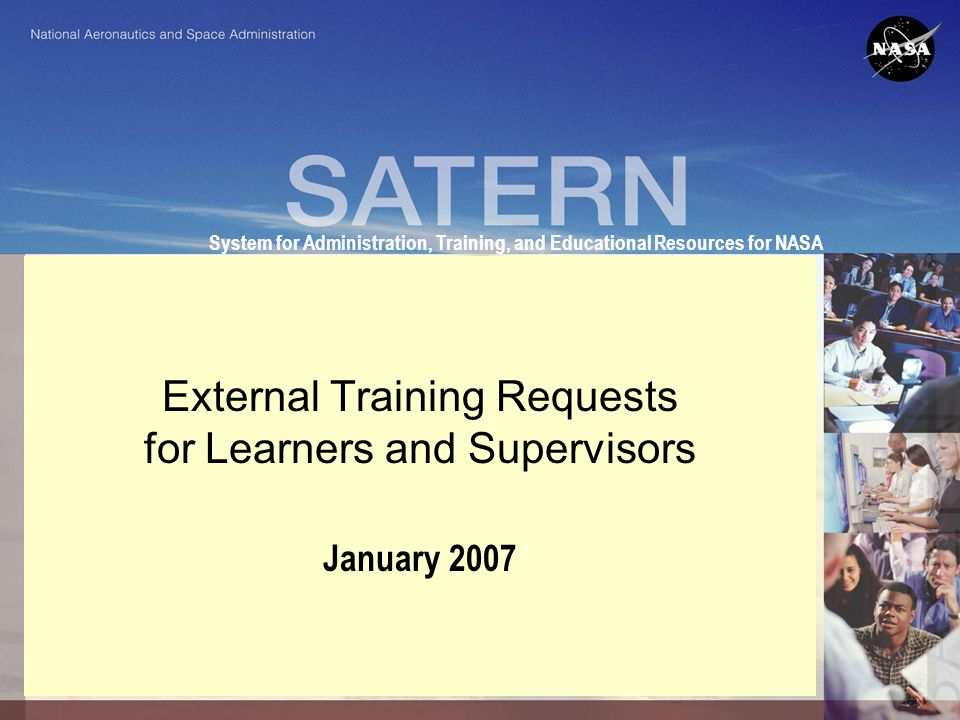 System for Administration, Training, and Educational Resources for NASA External Training Requests for Learners and Supervisors January 2007