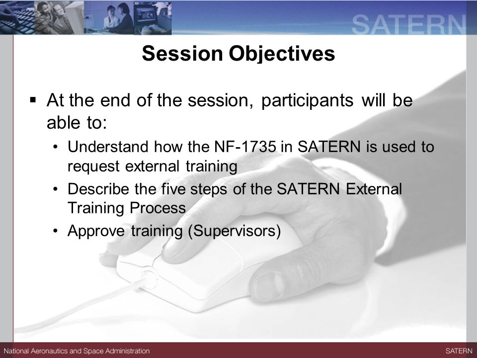 Session Objectives  At the end of the session, participants will be able to: Understand how the NF-1735 in SATERN is used to request external training Describe the five steps of the SATERN External Training Process Approve training (Supervisors)