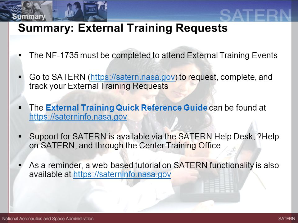  The NF-1735 must be completed to attend External Training Events  Go to SATERN (https://satern.nasa.gov) to request, complete, and track your External Training Requestshttps://satern.nasa.gov  The External Training Quick Reference Guide can be found at https://saterninfo.nasa.gov https://saterninfo.nasa.gov  Support for SATERN is available via the SATERN Help Desk, ?Help on SATERN, and through the Center Training Office  As a reminder, a web-based tutorial on SATERN functionality is also available at https://saterninfo.nasa.govhttps://saterninfo.nasa.gov Summary Summary: External Training Requests