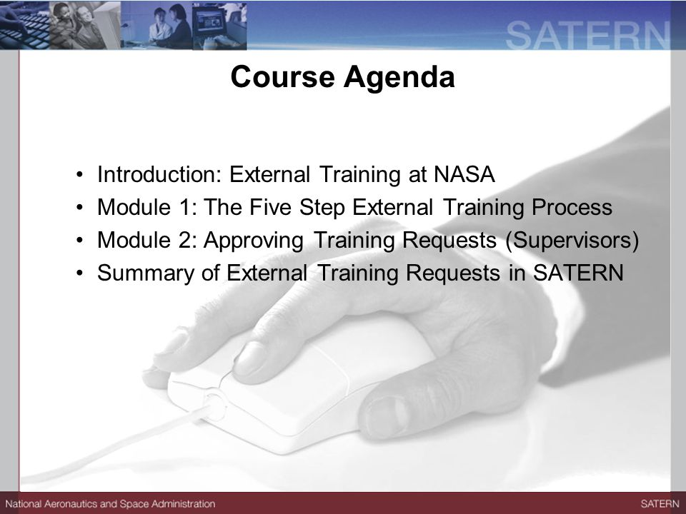 Introduction: External Training at NASA Module 1: The Five Step External Training Process Module 2: Approving Training Requests (Supervisors) Summary of External Training Requests in SATERN Course Agenda