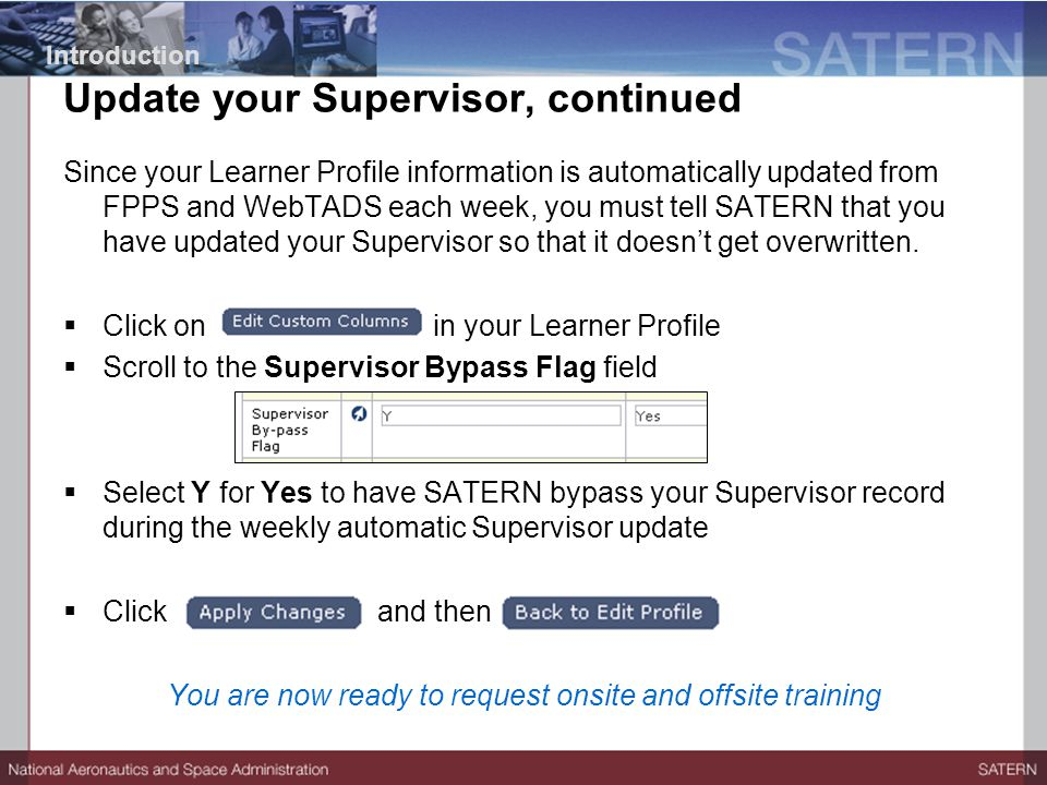 Update your Supervisor, continued Since your Learner Profile information is automatically updated from FPPS and WebTADS each week, you must tell SATERN that you have updated your Supervisor so that it doesn't get overwritten.