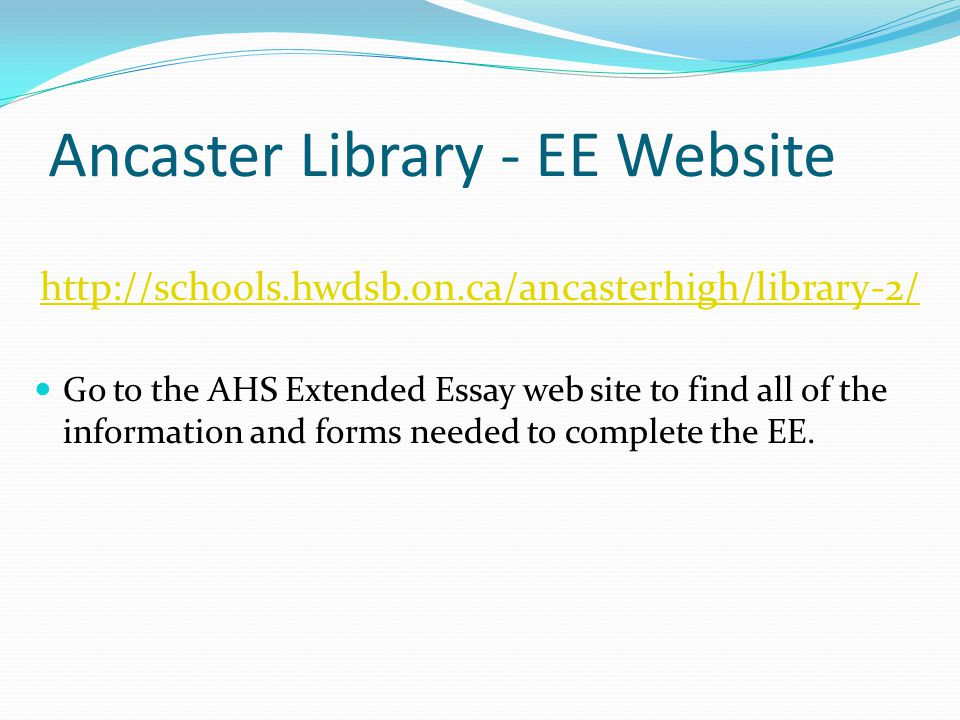 Ancaster Library - EE Website http://schools.hwdsb.on.ca/ancasterhigh/library-2/ Go to the AHS Extended Essay web site to find all of the information and forms needed to complete the EE.
