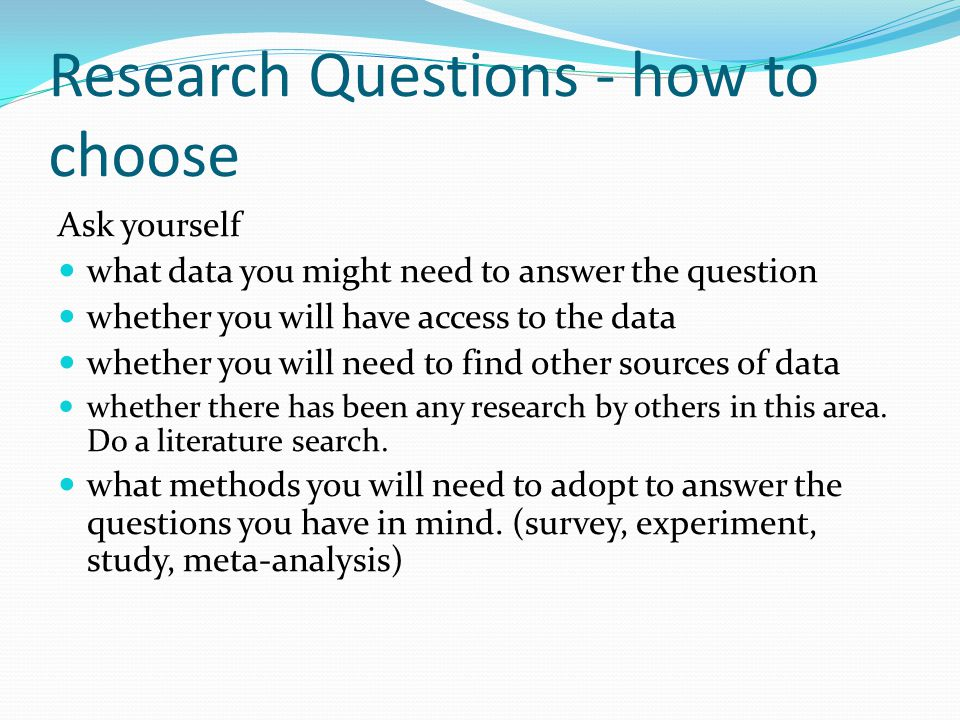 Research Questions - how to choose Ask yourself what data you might need to answer the question whether you will have access to the data whether you will need to find other sources of data whether there has been any research by others in this area.