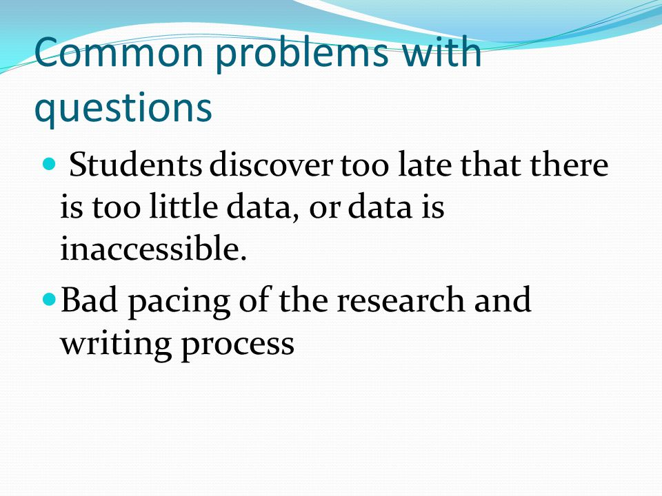 Common problems with questions Students discover too late that there is too little data, or data is inaccessible.