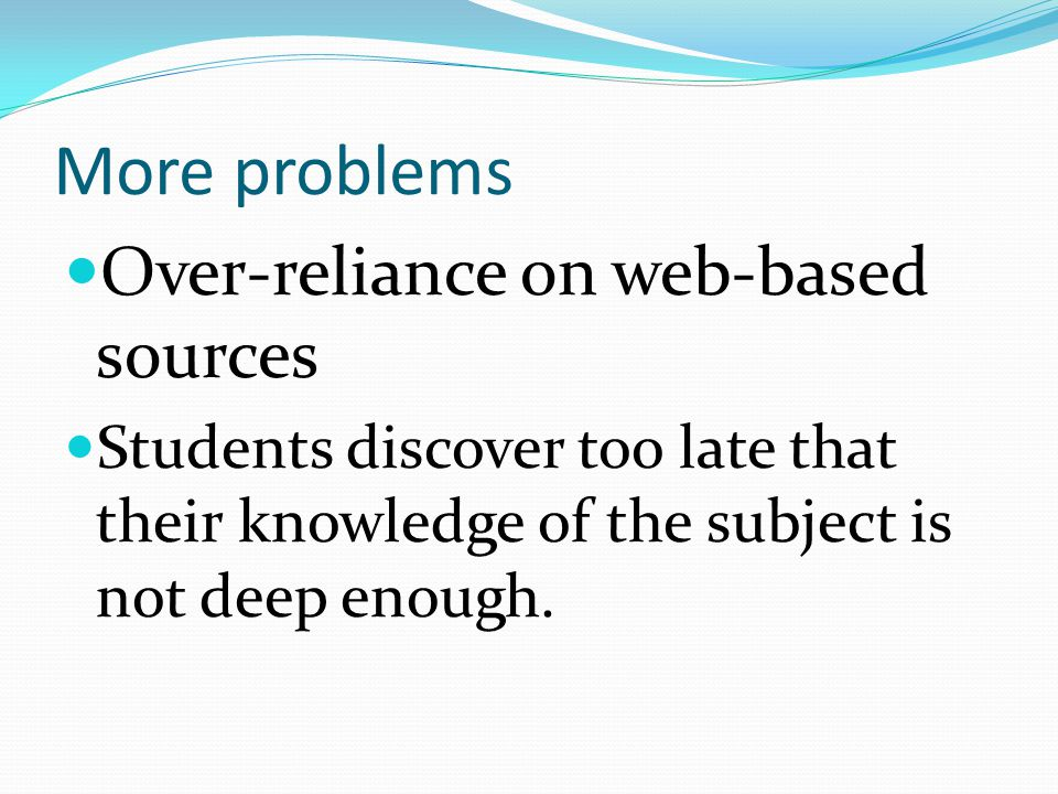 More problems Over-reliance on web-based sources Students discover too late that their knowledge of the subject is not deep enough.