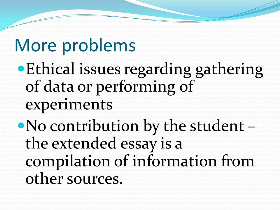 More problems Ethical issues regarding gathering of data or performing of experiments No contribution by the student – the extended essay is a compilation of information from other sources.