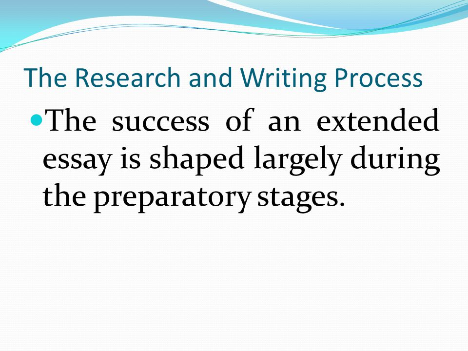 The Research and Writing Process The success of an extended essay is shaped largely during the preparatory stages.