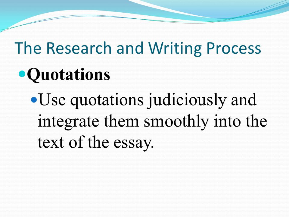 The Research and Writing Process Quotations Use quotations judiciously and integrate them smoothly into the text of the essay.