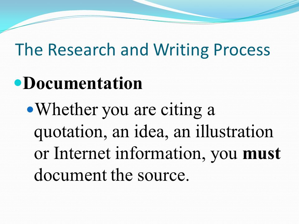 The Research and Writing Process Documentation Whether you are citing a quotation, an idea, an illustration or Internet information, you must document the source.