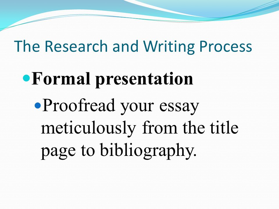 The Research and Writing Process Formal presentation Proofread your essay meticulously from the title page to bibliography.