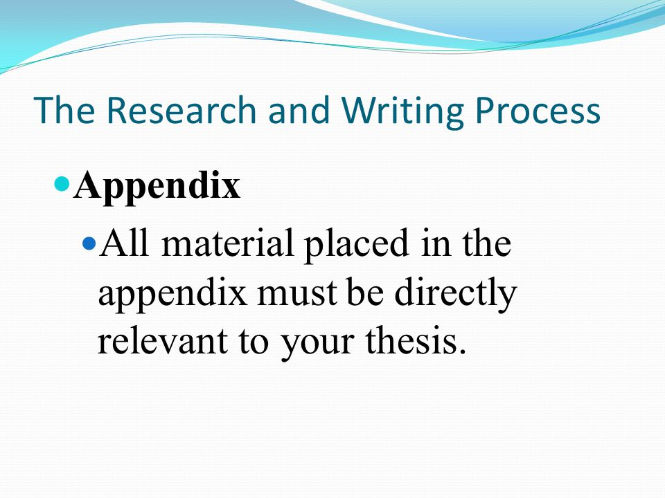 The Research and Writing Process Appendix All material placed in the appendix must be directly relevant to your thesis.