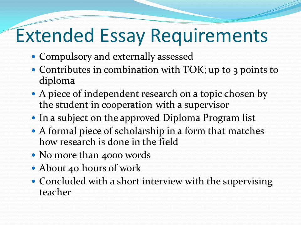 Extended Essay Requirements Compulsory and externally assessed Contributes in combination with TOK; up to 3 points to diploma A piece of independent research on a topic chosen by the student in cooperation with a supervisor In a subject on the approved Diploma Program list A formal piece of scholarship in a form that matches how research is done in the field No more than 4000 words About 40 hours of work Concluded with a short interview with the supervising teacher