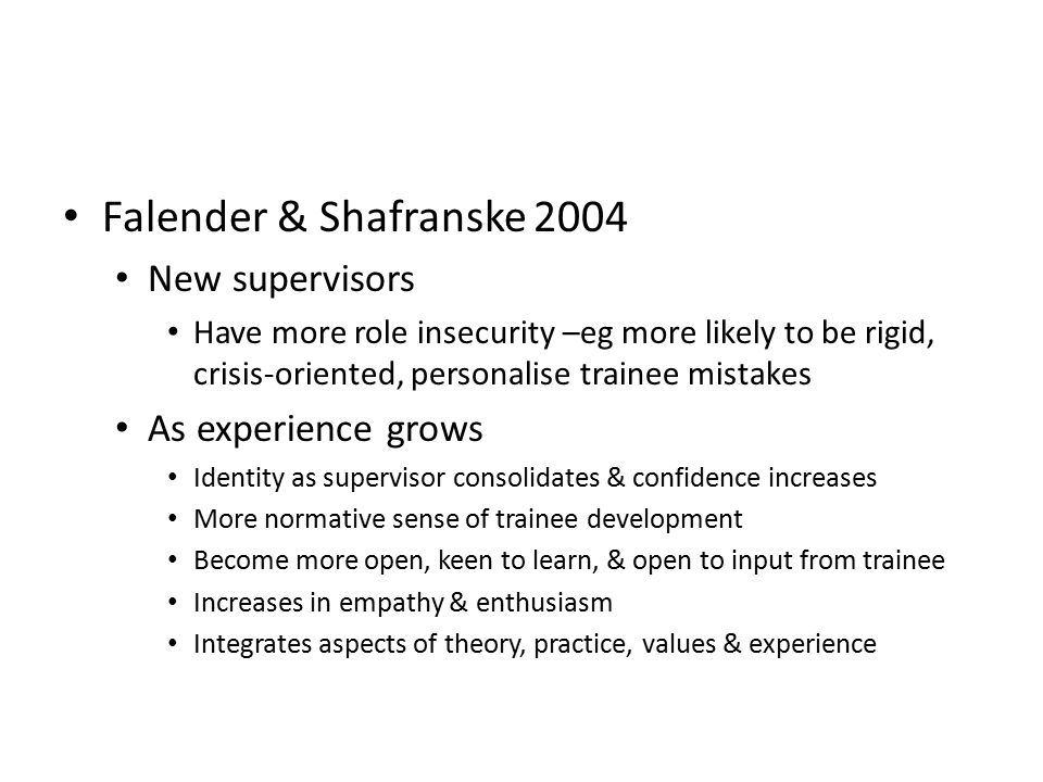 Falender & Shafranske 2004 New supervisors Have more role insecurity –eg more likely to be rigid, crisis-oriented, personalise trainee mistakes As experience grows Identity as supervisor consolidates & confidence increases More normative sense of trainee development Become more open, keen to learn, & open to input from trainee Increases in empathy & enthusiasm Integrates aspects of theory, practice, values & experience