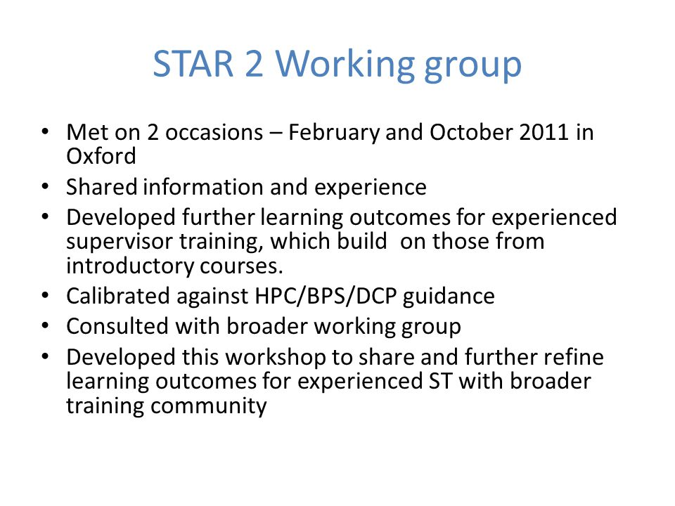 STAR 2 Working group Met on 2 occasions – February and October 2011 in Oxford Shared information and experience Developed further learning outcomes for experienced supervisor training, which build on those from introductory courses.