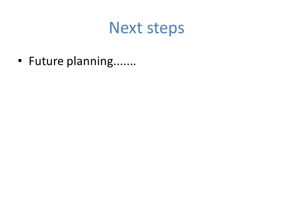 Next steps Future planning.......