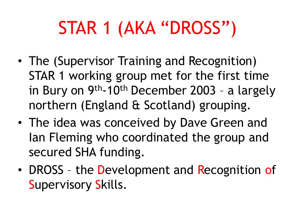 STAR 1 (AKA DROSS ) The (Supervisor Training and Recognition) STAR 1 working group met for the first time in Bury on 9 th -10 th December 2003 – a largely northern (England & Scotland) grouping.