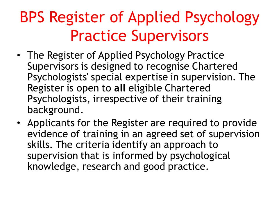 BPS Register of Applied Psychology Practice Supervisors The Register of Applied Psychology Practice Supervisors is designed to recognise Chartered Psychologists special expertise in supervision.