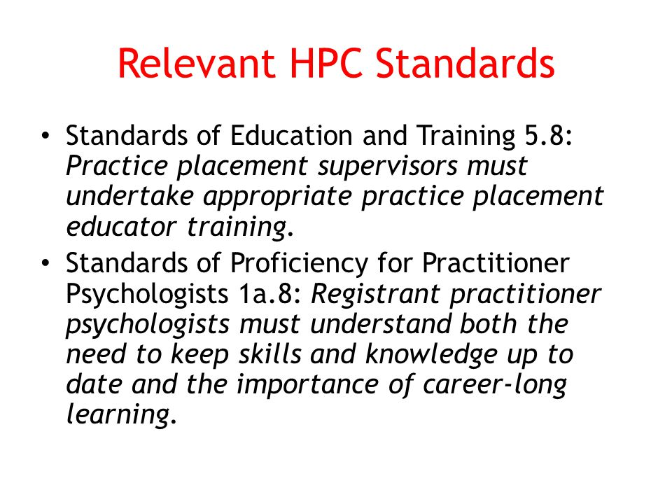 Relevant HPC Standards Standards of Education and Training 5.8: Practice placement supervisors must undertake appropriate practice placement educator training.