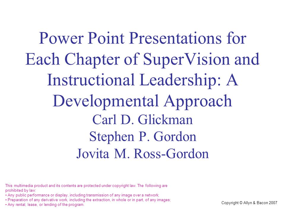Copyright © Allyn & Bacon 2007 Power Point Presentations for Each Chapter of SuperVision and Instructional Leadership: A Developmental Approach Carl D