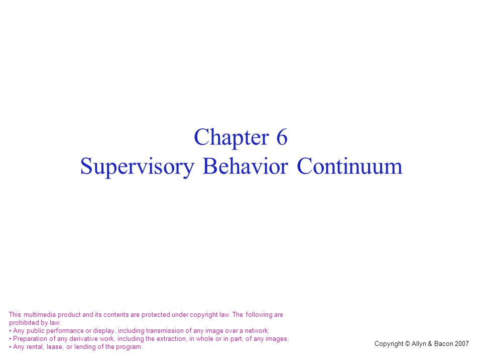Copyright © Allyn & Bacon 2007 Chapter 6 Supervisory Behavior Continuum This multimedia product and its contents are protected under copyright law. Th