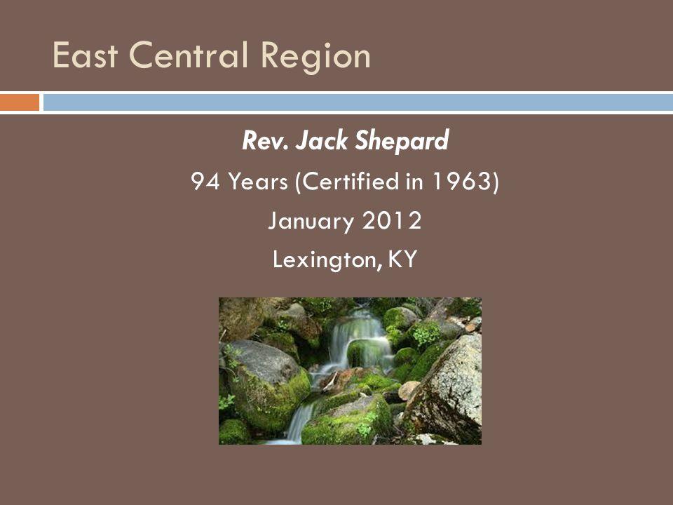 East Central Region Rev. Jack Shepard 94 Years (Certified in 1963) January 2012 Lexington, KY
