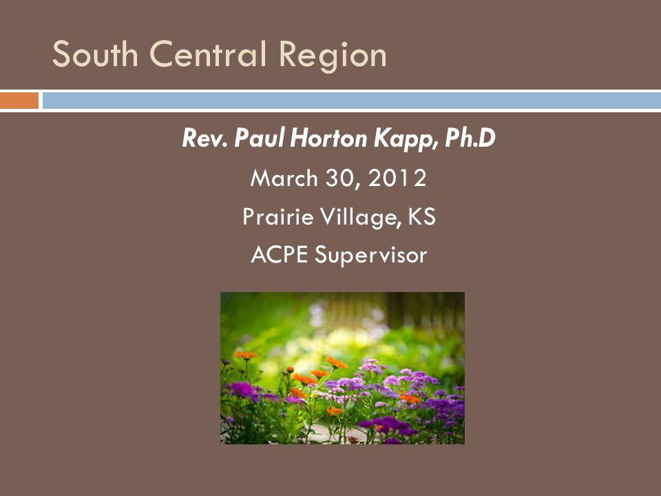 South Central Region Rev. Paul Horton Kapp, Ph.D March 30, 2012 Prairie Village, KS ACPE Supervisor