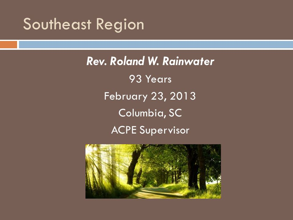 Southeast Region Rev. Roland W. Rainwater 93 Years February 23, 2013 Columbia, SC ACPE Supervisor