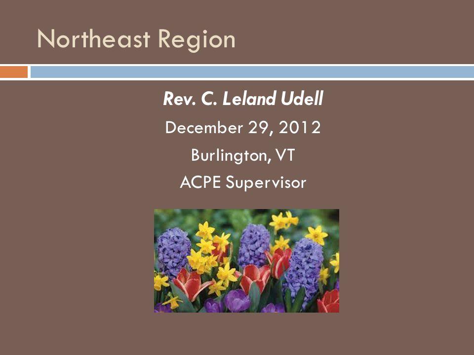 Northeast Region Rev. C. Leland Udell December 29, 2012 Burlington, VT ACPE Supervisor