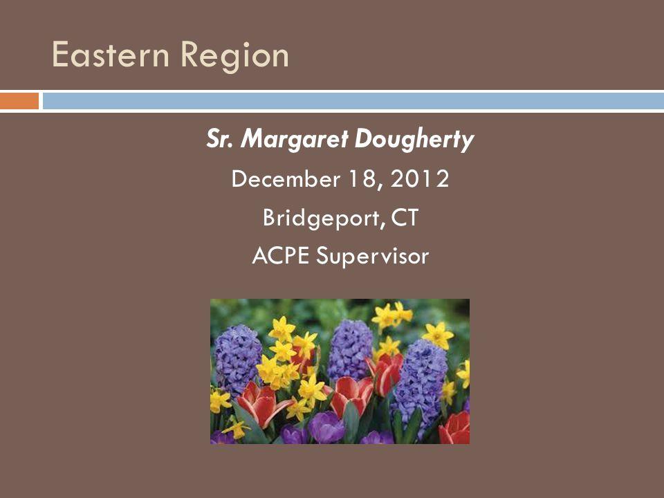 Eastern Region Sr. Margaret Dougherty December 18, 2012 Bridgeport, CT ACPE Supervisor