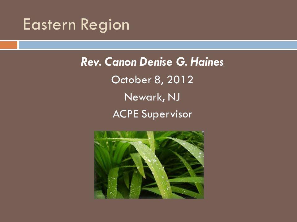 Eastern Region Rev. Canon Denise G. Haines October 8, 2012 Newark, NJ ACPE Supervisor