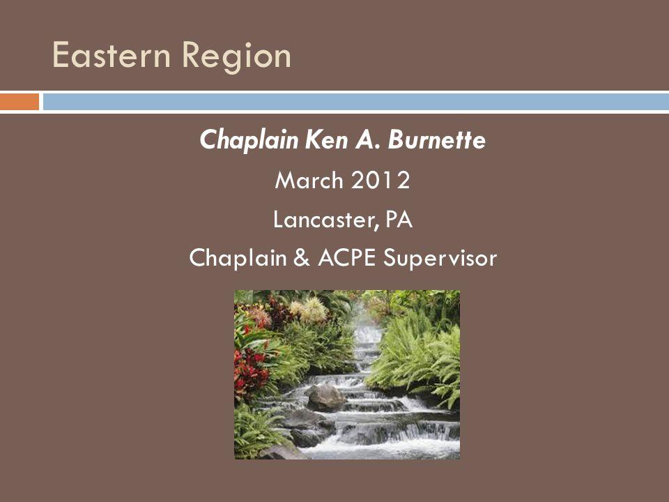 Eastern Region Chaplain Ken A. Burnette March 2012 Lancaster, PA Chaplain & ACPE Supervisor