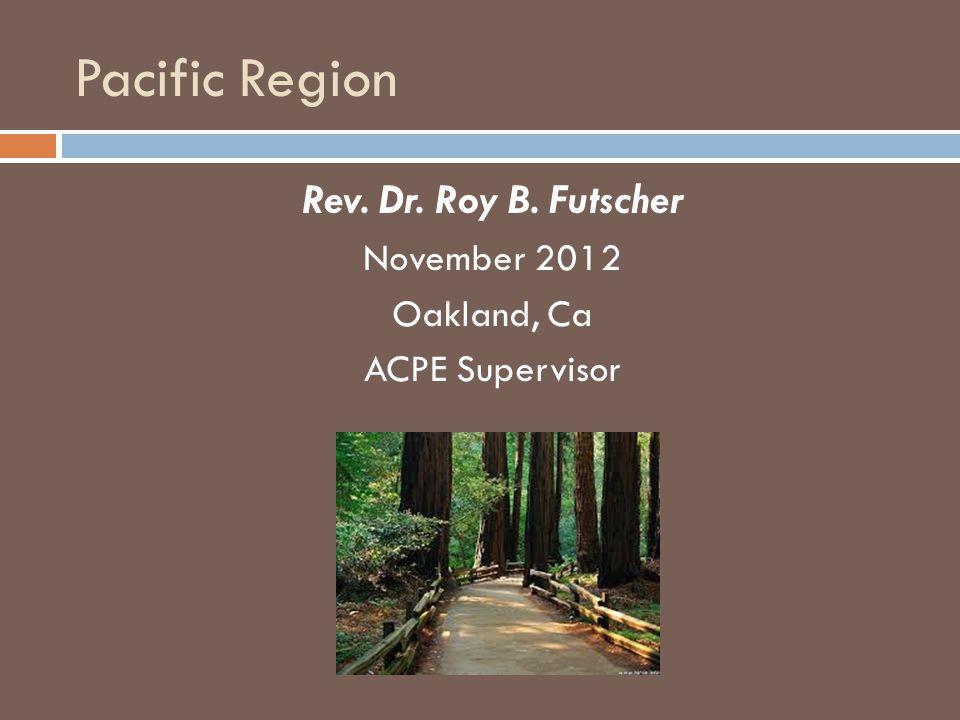 Pacific Region Rev. Dr. Roy B. Futscher November 2012 Oakland, Ca ACPE Supervisor