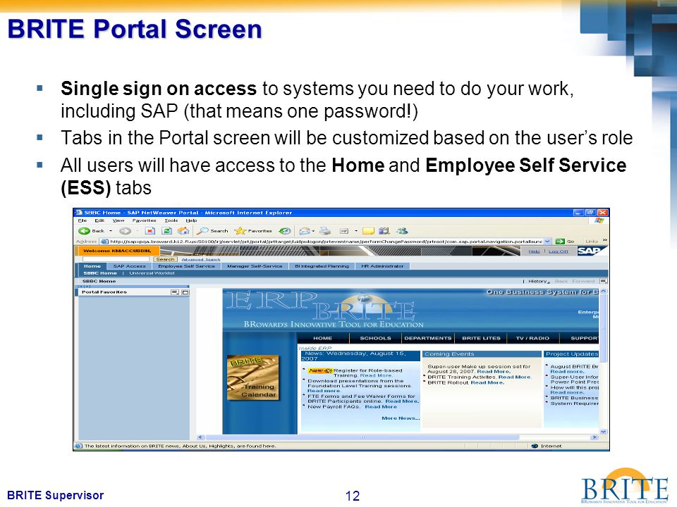 12 BRITE Supervisor BRITE Portal Screen  Single sign on access to systems you need to do your work, including SAP (that means one password!)  Tabs in the Portal screen will be customized based on the user's role  All users will have access to the Home and Employee Self Service (ESS) tabs