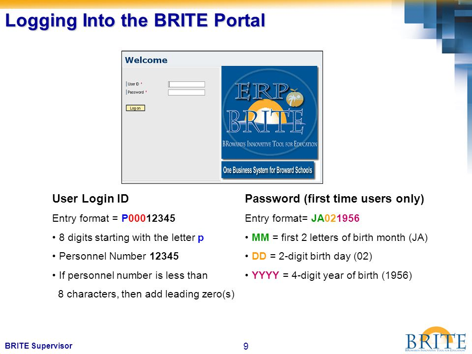 9 BRITE Supervisor Logging Into the BRITE Portal User Login ID Entry format = P00012345 8 digits starting with the letter p Personnel Number 12345 If personnel number is less than 8 characters, then add leading zero(s) Password (first time users only) Entry format= JA021956 MM = first 2 letters of birth month (JA) DD = 2-digit birth day (02) YYYY = 4-digit year of birth (1956)