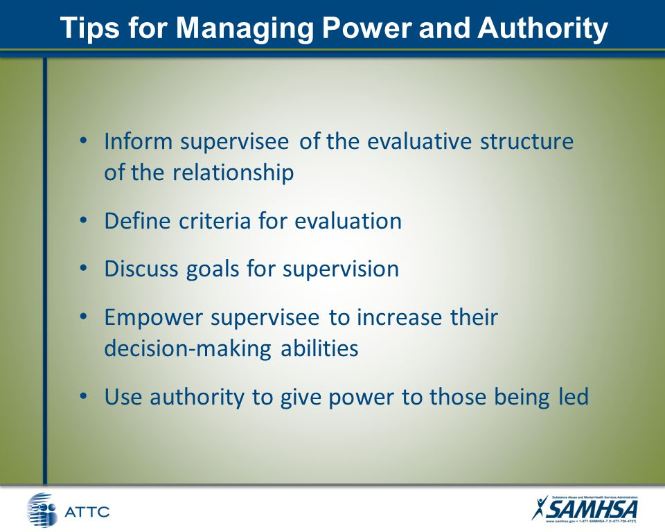 Tips for Managing Power and Authority Inform supervisee of the evaluative structure of the relationship Define criteria for evaluation Discuss goals for supervision Empower supervisee to increase their decision-making abilities Use authority to give power to those being led