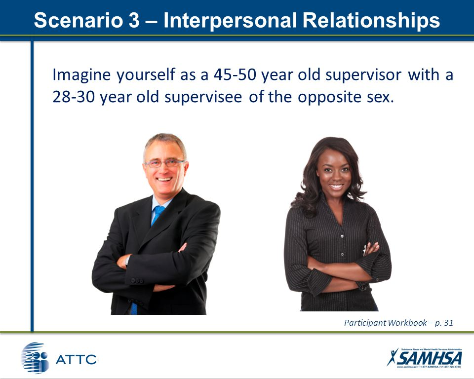 Scenario 3 – Interpersonal Relationships Imagine yourself as a 45-50 year old supervisor with a 28-30 year old supervisee of the opposite sex.