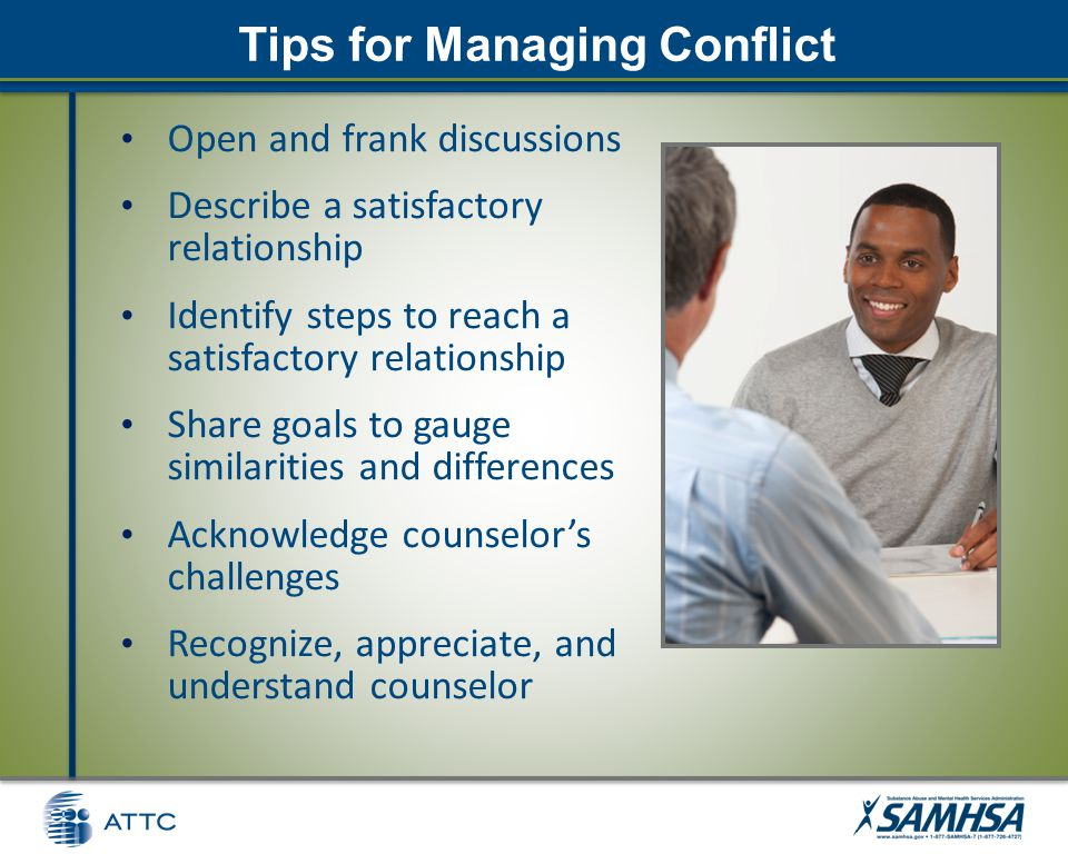 Tips for Managing Conflict Open and frank discussions Describe a satisfactory relationship Identify steps to reach a satisfactory relationship Share goals to gauge similarities and differences Acknowledge counselor's challenges Recognize, appreciate, and understand counselor