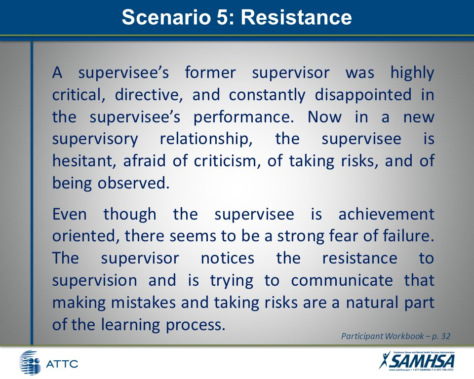 Scenario 5: Resistance A supervisee's former supervisor was highly critical, directive, and constantly disappointed in the supervisee's performance.