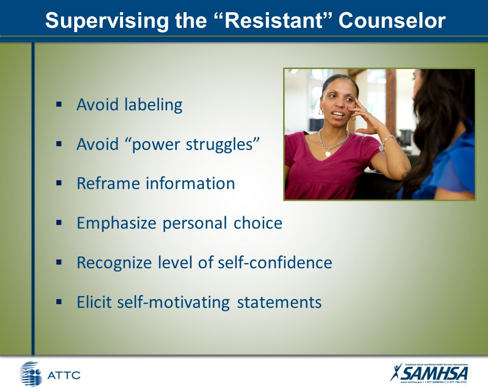 Supervising the Resistant Counselor  Avoid labeling  Avoid power struggles  Reframe information  Emphasize personal choice  Recognize level of self-confidence  Elicit self-motivating statements