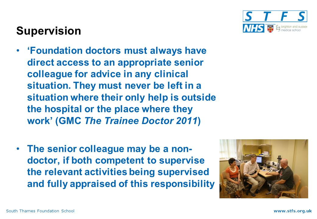 South Thames Foundation Schoolwww.stfs.org.uk Supervision 'Foundation doctors must always have direct access to an appropriate senior colleague for advice in any clinical situation.