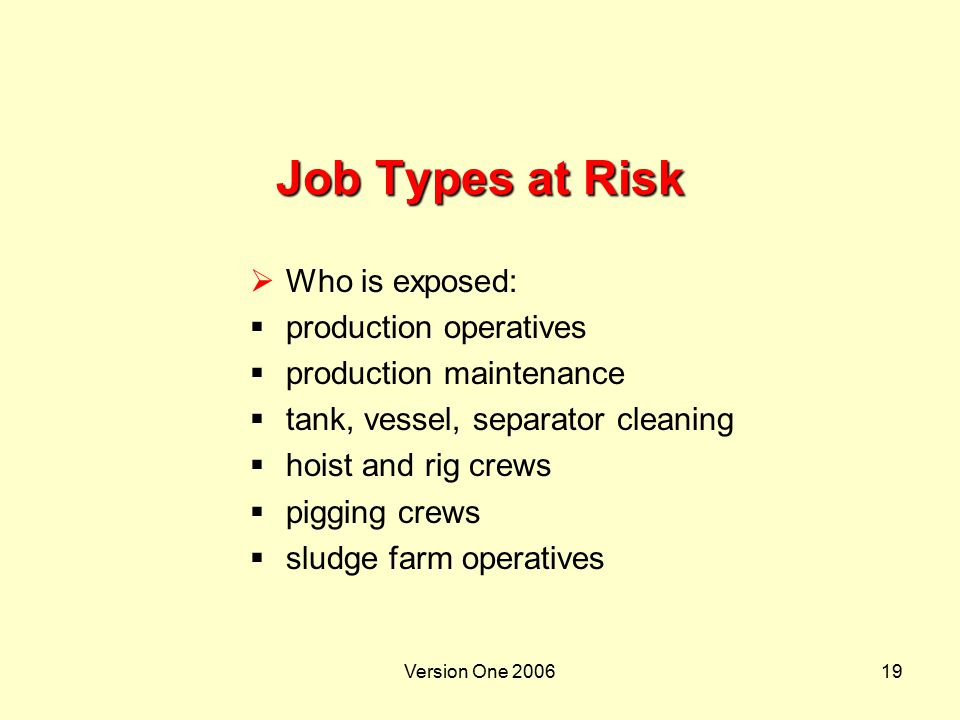Version One 200619 Job Types at Risk  Who is exposed:  production operatives  production maintenance  tank, vessel, separator cleaning  hoist and