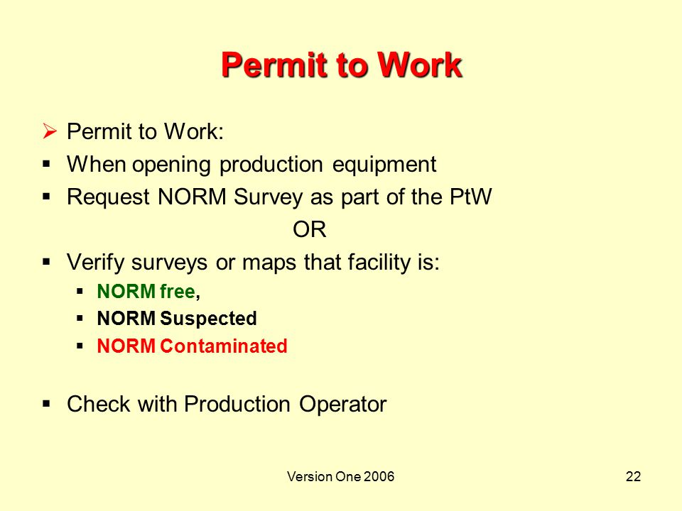 Version One 200622 Permit to Work  Permit to Work:  When opening production equipment  Request NORM Survey as part of the PtW OR  Verify surveys o