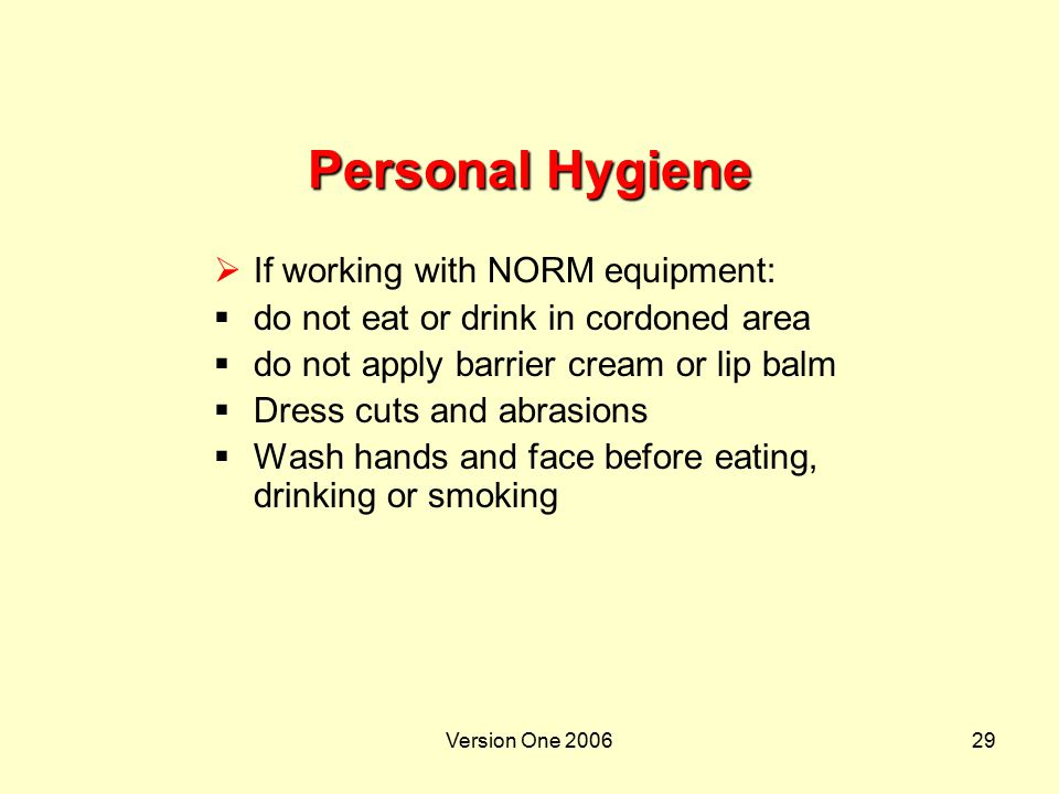 Version One 200629 Personal Hygiene  If working with NORM equipment:  do not eat or drink in cordoned area  do not apply barrier cream or lip balm