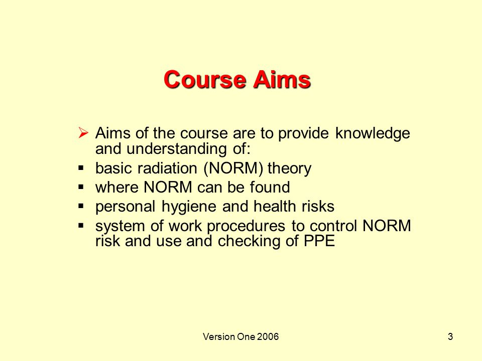 Version One 20064 Course Aims (Continued)  PDO procedures  roles of personnel  supervision of NORM jobs as agreed by CRFP  duties and actions of RPT  use of monitoring equipment by RPT  radiation and contamination level assessments  registering and recording NORM survey results