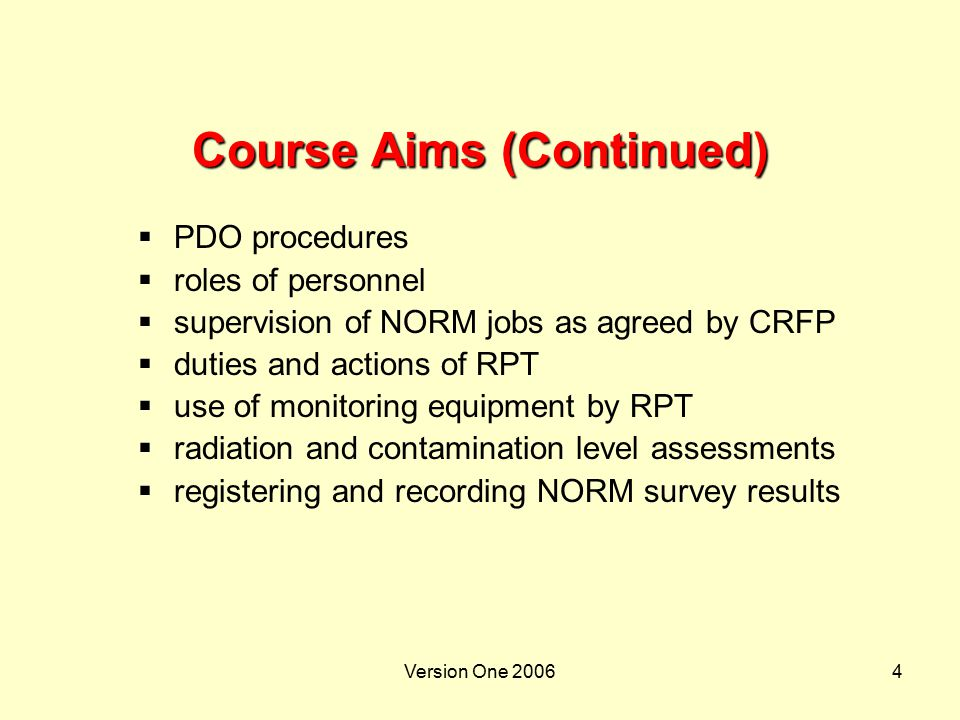 Version One 20065 Course Objectives  On completion of the course attendees will be able to:  explain NORM theory  describe where NORM can be found  explain NORM health, environment and reputation risks  describe NORM control measures  describe RPT actions in undertaking a contamination survey  interpret information recorded and reported of NORM in the field  complete supervisors section of NORM survey report form