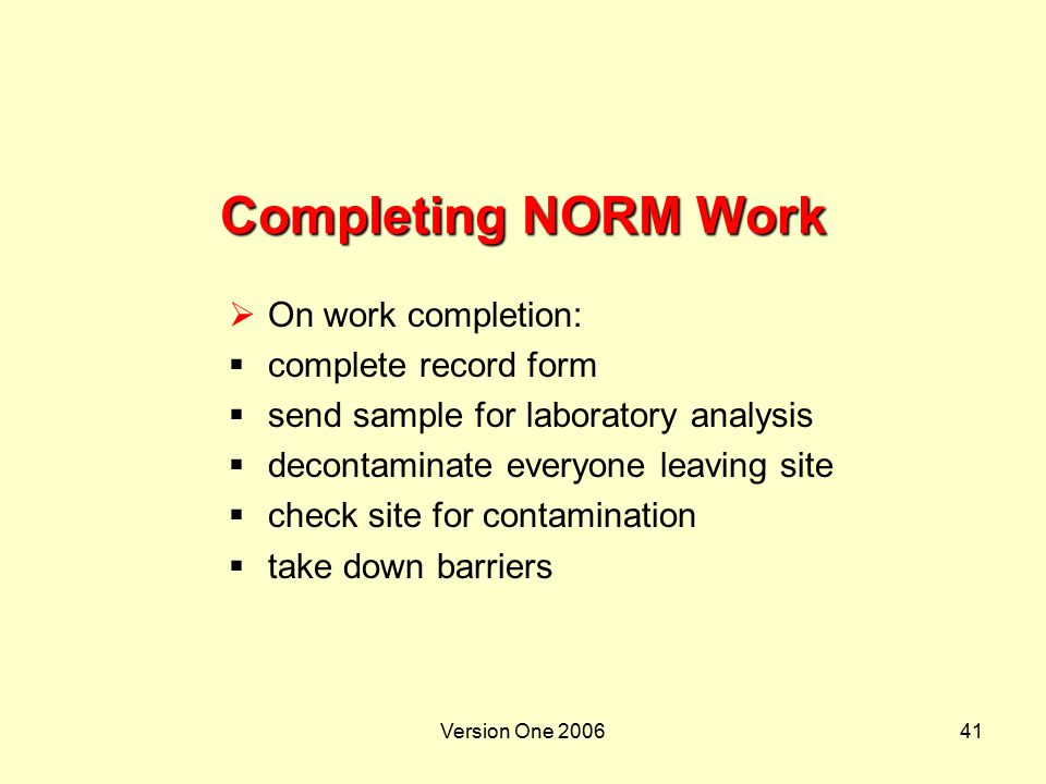 Version One 200641 Completing NORM Work  On work completion:  complete record form  send sample for laboratory analysis  decontaminate everyone le
