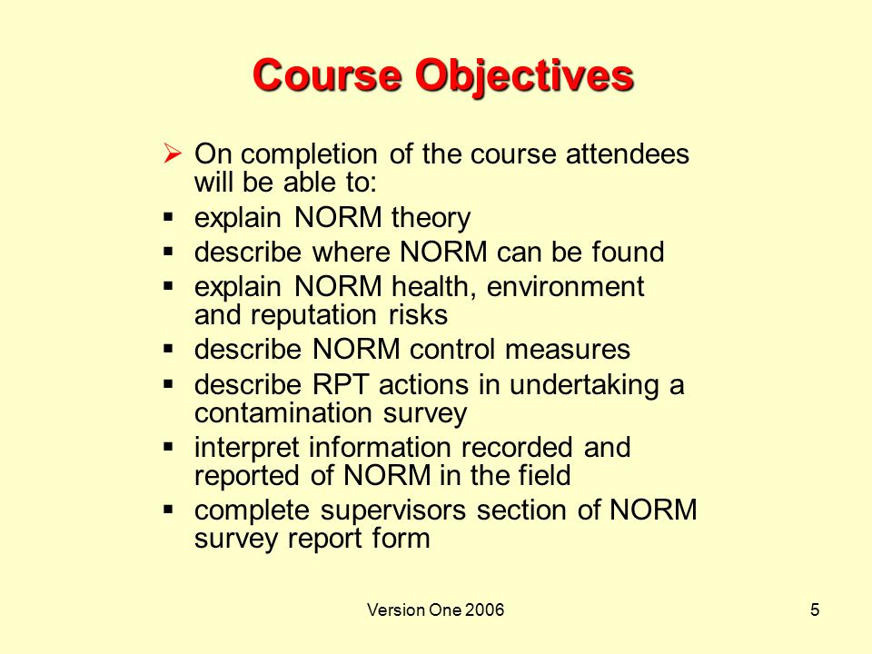 Version One 200646 NORM Training  NORM training:  awareness training for all personnel exposed to NORM in the workplace  supervisor training for all personnel responsible for issue of permits to work or supervise workers exposed to NORM