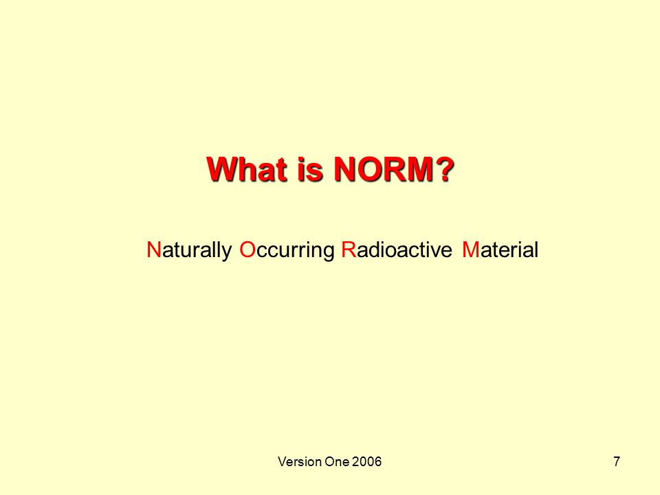 Version One 20068 Radiation  NORM decay and emit:  Alpha particles (α)  Beta particles (β) and  Gamma rays (y)